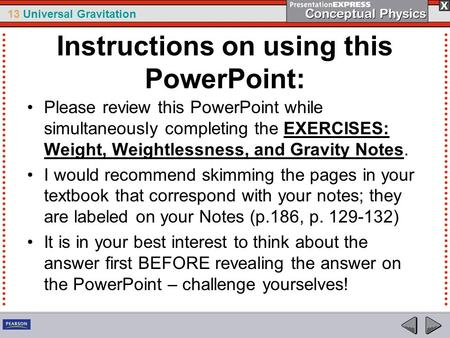 13 Universal Gravitation Instructions on using this PowerPoint: Please review this PowerPoint while simultaneously completing the EXERCISES: Weight, Weightlessness,
