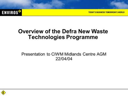 Overview of the Defra New Waste Technologies Programme Presentation to CIWM Midlands Centre AGM 22/04/04.
