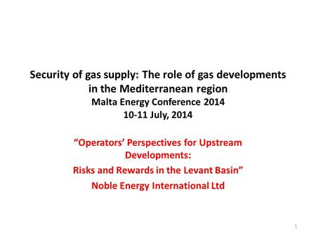 "Security of gas supply: The role of gas developments in the Mediterranean region Malta Energy Conference 2014 10-11 July, 2014 ""Operators' Perspectives."