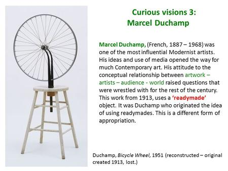 Curious visions 3: Marcel Duchamp Duchamp, Bicycle Wheel, 1951 (reconstructed – original created 1913, lost.) Marcel Duchamp, (French, 1887 – 1968) was.