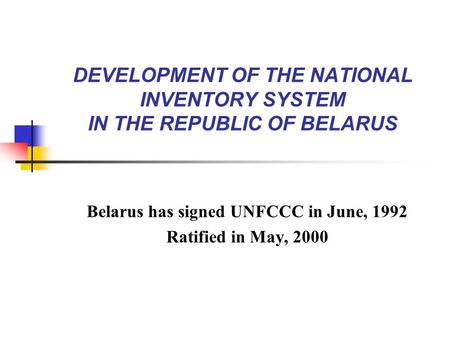 DEVELOPMENT OF THE NATIONAL INVENTORY SYSTEM IN THE REPUBLIC OF BELARUS Belarus has signed UNFCCC in June, 1992 Ratified in May, 2000.