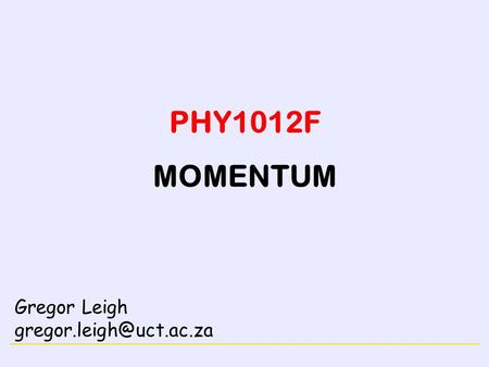 CONSERVATION LAWS PHY1012F MOMENTUM Gregor Leigh