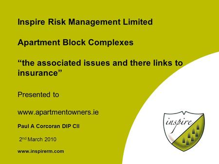 "Inspire Risk Management Limited Apartment Block Complexes ""the associated issues and there links to insurance"" Presented to www.apartmentowners.ie Paul."