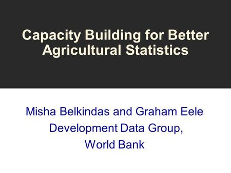 Capacity Building for Better Agricultural Statistics Misha Belkindas and Graham Eele Development Data Group, World Bank.
