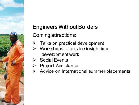 Engineers Without Borders Coming attractions:  Talks on practical development  Workshops to provide insight into development work  Social Events  Project.