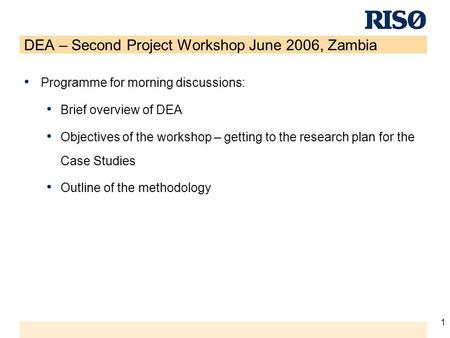 1 DEA – Second Project Workshop June 2006, Zambia Programme for morning discussions: Brief overview of DEA Objectives of the workshop – getting to the.