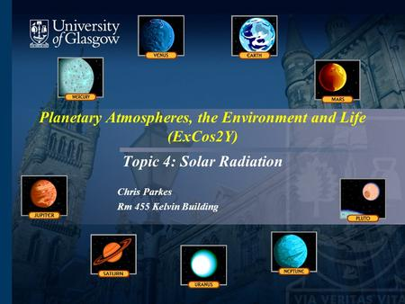 Planetary Atmospheres, the Environment and Life (ExCos2Y) Topic 4: Solar Radiation Chris Parkes Rm 455 Kelvin Building.