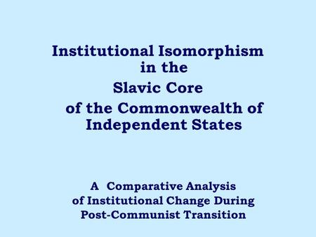 Institutional Isomorphism in the Slavic Core of the Commonwealth of Independent States A Comparative Analysis of Institutional Change During Post-Communist.