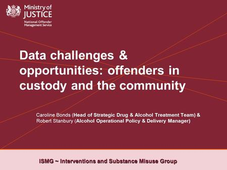 ISMG ~ Interventions and Substance Misuse Group Data challenges & opportunities: offenders in custody and the community Caroline Bonds (Head of Strategic.