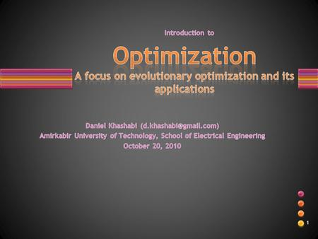 1. Optimization and its necessity. Classes of optimizations problems. Evolutionary optimization. –Historical overview. –How it works?! Several Applications.