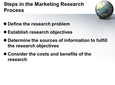Steps in the Marketing Research Process lDefine the research problem lEstablish research objectives lDetermine the sources of information to fulfill the.