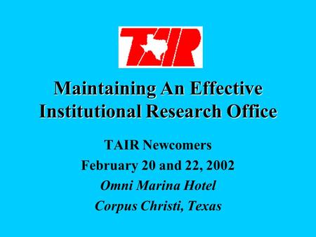 Maintaining An Effective Institutional Research Office TAIR Newcomers February 20 and 22, 2002 Omni Marina Hotel Corpus Christi, Texas.