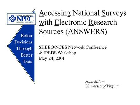 Accessing National Surveys with Electronic Research Sources (ANSWERS) SHEEO/NCES Network Conference & IPEDS Workshop May 24, 2001 John Milam University.