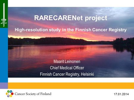 17.01.2014 RARECARENet project High-resolution study in the Finnish Cancer Registry Maarit Leinonen Chief Medical Officer Finnish Cancer Registry, Helsinki.