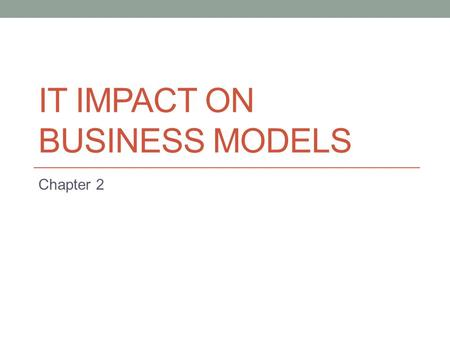 IT IMPACT ON BUSINESS MODELS Chapter 2. Key Learning Objectives Understand that IT can impact the business model through its effects on strategy and/or.