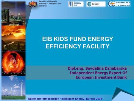 EIB KIDS FUND ENERGY EFFICIENCY FACILITY Dipl.eng. Sevdalina Dzhabarska Independent Energy Expert Of European Investment Bank Republic of Bulgaria Ministry.
