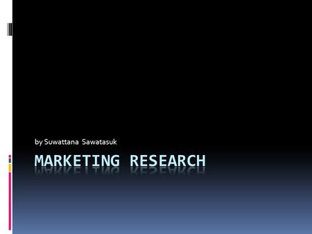 By Suwattana Sawatasuk. Marketing Research  The systematic design, collection, and analysis, and reporting of data relevant to a specific marketing situation.