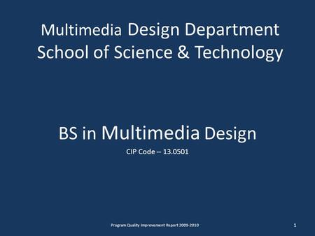 Multimedia Design Department School of Science & Technology BS in Multimedia Design CIP Code -- 13.0501 1 Program Quality Improvement Report 2009-2010.