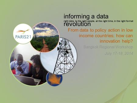 Informing a data revolution right data, to the right people, at the right time, in the right format From data to policy action in low income countries: