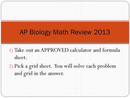 1) Take out an APPROVED calculator and formula sheet. 2) Pick a grid sheet. You will solve each problem and grid in the answer. AP Biology Math Review.