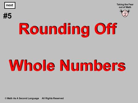 Rounding Off Whole Numbers © Math As A Second Language All Rights Reserved next #5 Taking the Fear out of Math.