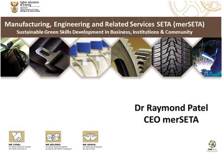 Manufacturing, Engineering and Related Services SETA (merSETA) Sustainable Green Skills Development in Business, Institutions & Community Dr Raymond Patel.