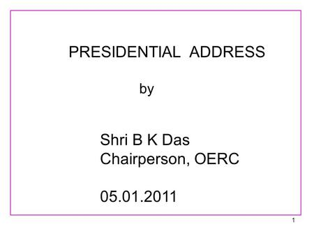1 PRESIDENTIAL ADDRESS by Shri B K Das Chairperson, OERC 05.01.2011.