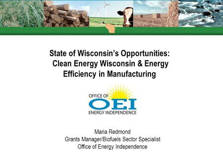 State of Wisconsin's Opportunities: Clean Energy Wisconsin & Energy Efficiency in Manufacturing Maria Redmond Grants Manager/Biofuels Sector Specialist.