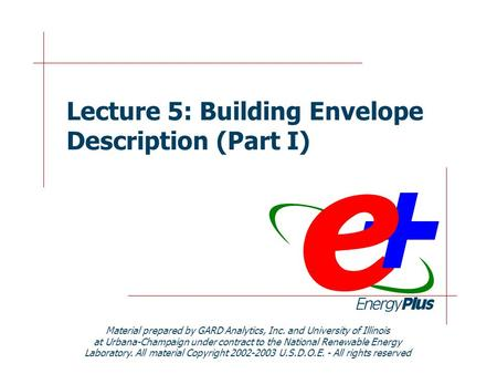 Lecture 5: Building Envelope Description (Part I) Material prepared by GARD Analytics, Inc. and University of Illinois at Urbana-Champaign under contract.