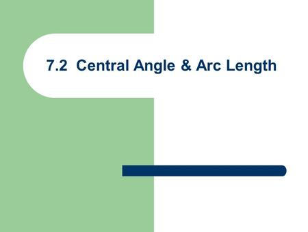 7.2 Central Angle & Arc Length. Arc Length  is the radian measure of the central angle s & r have same linear units r r s = Arc length  radians (not.