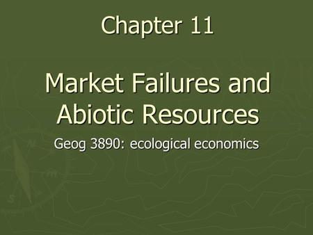 Chapter 11 Market Failures and Abiotic Resources Geog 3890: ecological economics.