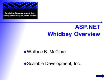 ASP.NET Whidbey Overview  Wallace B. McClure  Scalable Development, Inc. Scalable Development, Inc. Building systems today that perform tomorrow.