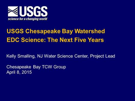 USGS Chesapeake Bay Watershed EDC Science: The Next Five Years Kelly Smalling, NJ Water Science Center, Project Lead Chesapeake Bay TCW Group April 8,