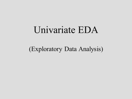 Univariate EDA (Exploratory Data Analysis). EDA John Tukey (1970s) data –two components: smooth + rough patterned behaviour + random variation resistant.