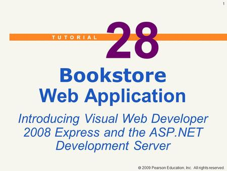 T U T O R I A L  2009 Pearson Education, Inc. All rights reserved. 1 28 Bookstore Web Application Introducing Visual Web Developer 2008 Express and the.