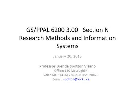 GS/PPAL 6200 3.00 Section N Research Methods and Information Systems January 20, 2015 Professor Brenda Spotton Visano Office: 130 McLaughlin Voice Mail: