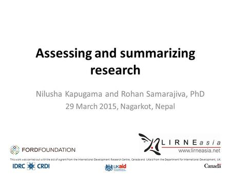 Assessing and summarizing research Nilusha Kapugama and Rohan Samarajiva, PhD 29 March 2015, Nagarkot, Nepal This work was carried out with the aid of.