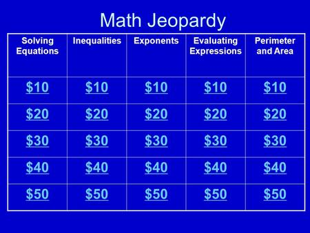 Math Jeopardy Solving Equations InequalitiesExponentsEvaluating Expressions Perimeter and Area $10 $20 $30 $40 $50.