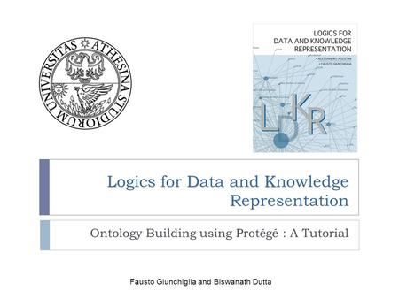 LDK R Logics for Data and Knowledge Representation Ontology Building using Protégé : A Tutorial Fausto Giunchiglia and Biswanath Dutta.