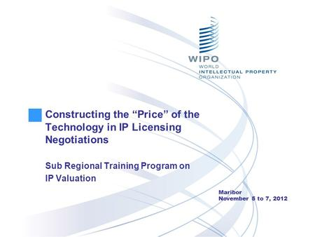 "Constructing the ""Price"" of the Technology in IP Licensing Negotiations Sub Regional Training Program on IP Valuation Maribor November 5 to 7, 2012."