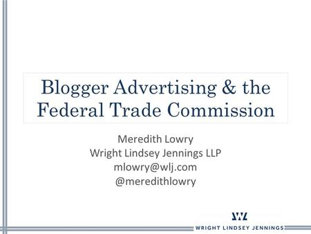 Blogger Advertising & the Federal Trade Commission Meredith Lowry Wright Lindsey Jennings