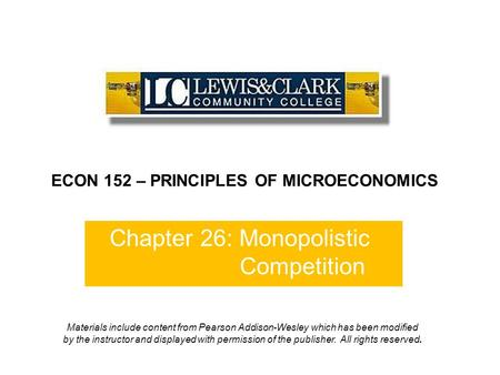 Chapter 26: Monopolistic Competition ECON 152 – PRINCIPLES OF MICROECONOMICS Materials include content from Pearson Addison-Wesley which has been modified.