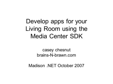 Develop apps for your Living Room using the Media Center SDK casey chesnut brains-N-brawn.com Madison.NET October 2007.