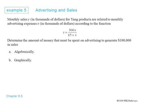 Example 5 Advertising and Sales Chapter 6.5 Monthly sales y (in thousands of dollars) for Yang products are related to monthly advertising expenses x (in.