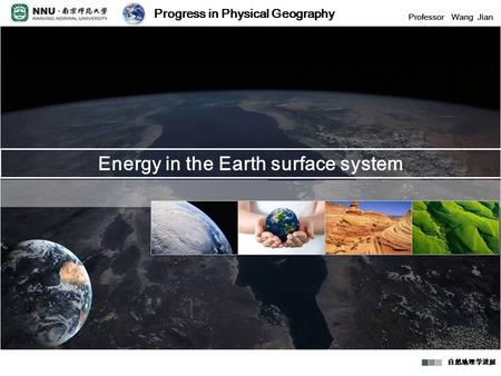 Progress in Physical Geography Professor Wang Jian 自然地理学进展 Progress in Physical Geography Professor Wang Jian 自然地理学进展 Energy in the Earth surface system.