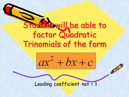 Student will be able to factor Quadratic Trinomials of the form Leading coefficient not = 1 Leading coefficient not = 1.