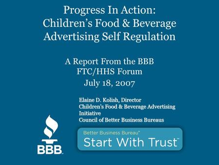 Progress In Action: Children's Food & Beverage Advertising Self Regulation A Report From the BBB FTC/HHS Forum July 18, 2007 Elaine D. Kolish, Director.