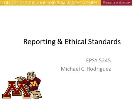 Reporting & Ethical Standards EPSY 5245 Michael C. Rodriguez.