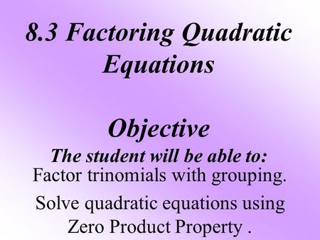 8.3 Factoring Quadratic Equations Objective The student will be able to: Factor trinomials with grouping. Solve quadratic equations using Zero Product.