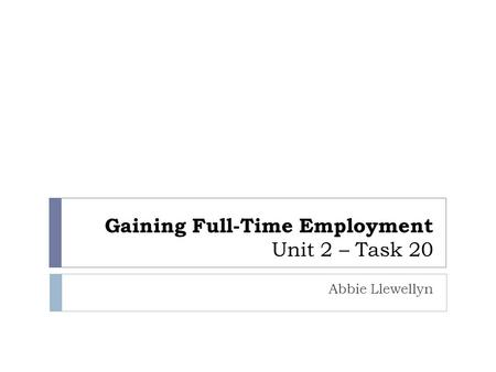 Gaining Full-Time Employment Unit 2 – Task 20 Abbie Llewellyn.